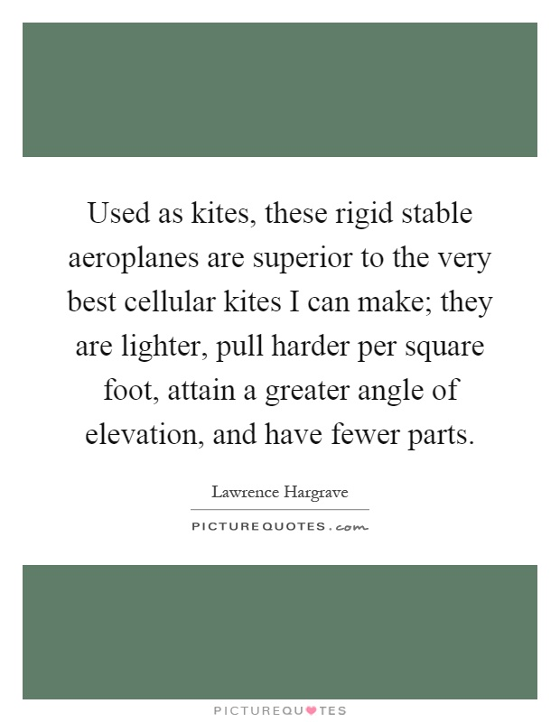 Used as kites, these rigid stable aeroplanes are superior to the very best cellular kites I can make; they are lighter, pull harder per square foot, attain a greater angle of elevation, and have fewer parts Picture Quote #1