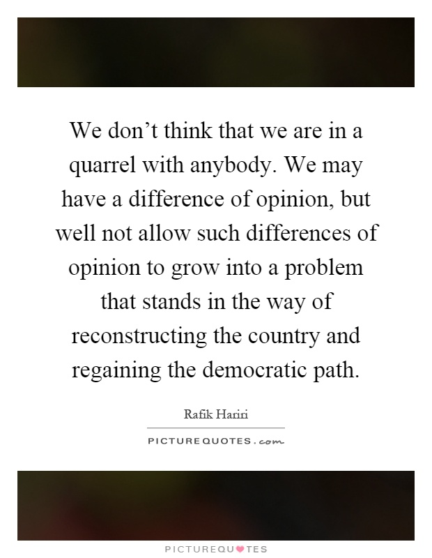 We don't think that we are in a quarrel with anybody. We may have a difference of opinion, but well not allow such differences of opinion to grow into a problem that stands in the way of reconstructing the country and regaining the democratic path Picture Quote #1