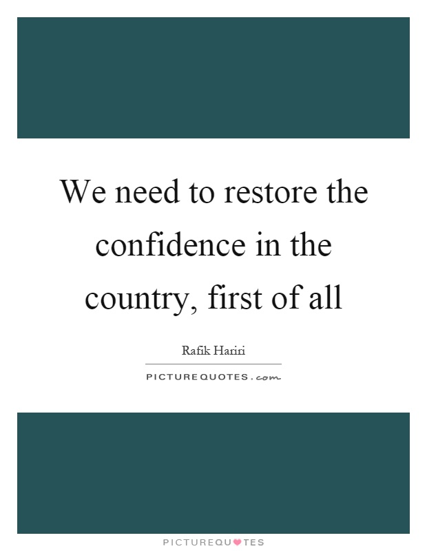 We need to restore the confidence in the country, first of all Picture Quote #1