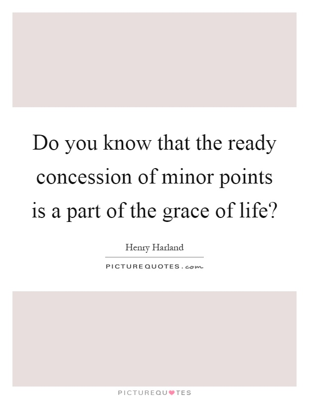 Do you know that the ready concession of minor points is a part of the grace of life? Picture Quote #1