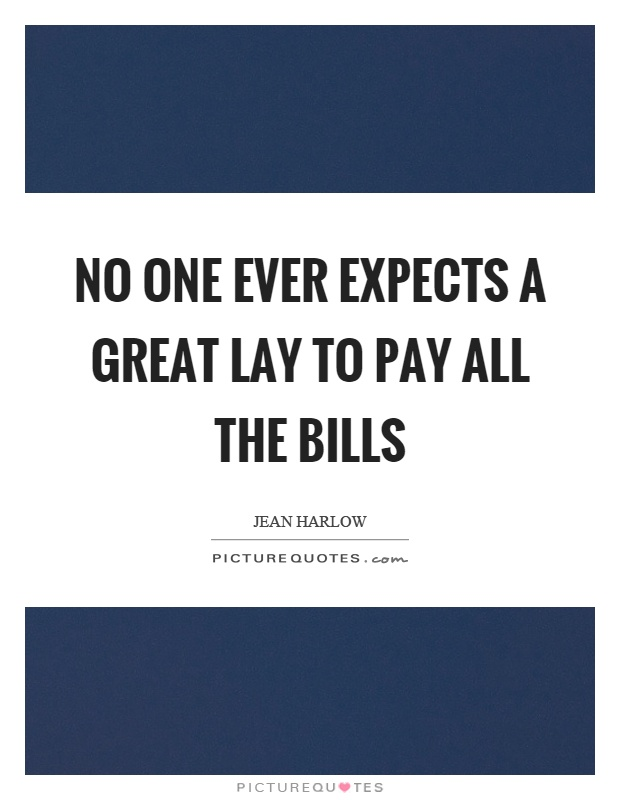 No one ever expects a great lay to pay all the bills Picture Quote #1