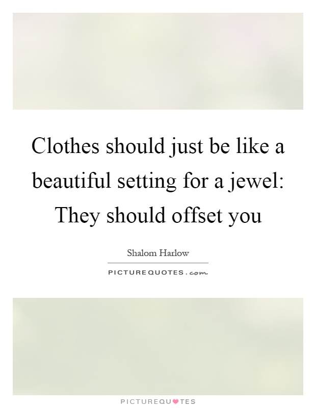 Clothes should just be like a beautiful setting for a jewel: They should offset you Picture Quote #1