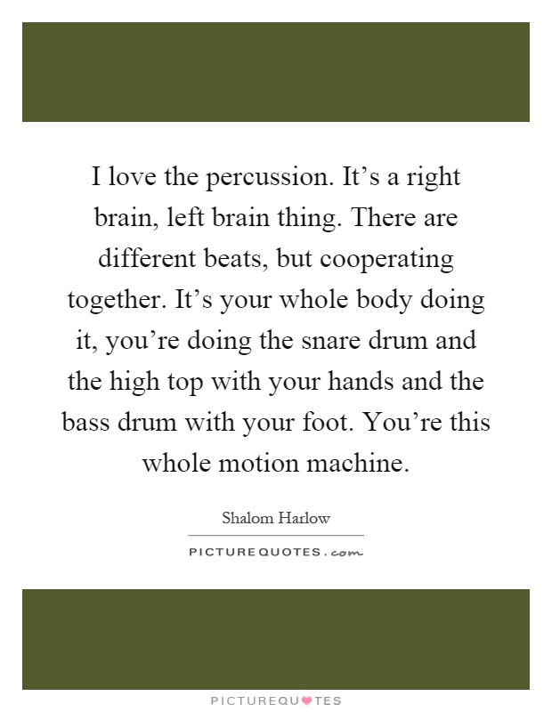 I love the percussion. It's a right brain, left brain thing. There are different beats, but cooperating together. It's your whole body doing it, you're doing the snare drum and the high top with your hands and the bass drum with your foot. You're this whole motion machine Picture Quote #1