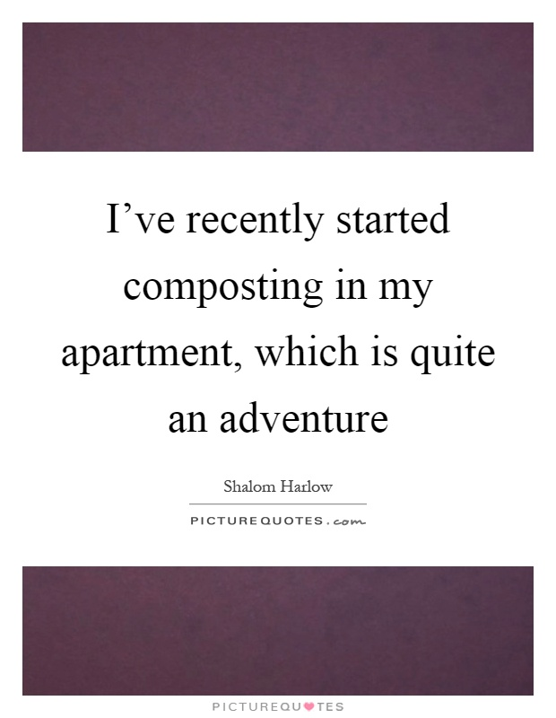 I've recently started composting in my apartment, which is quite an adventure Picture Quote #1