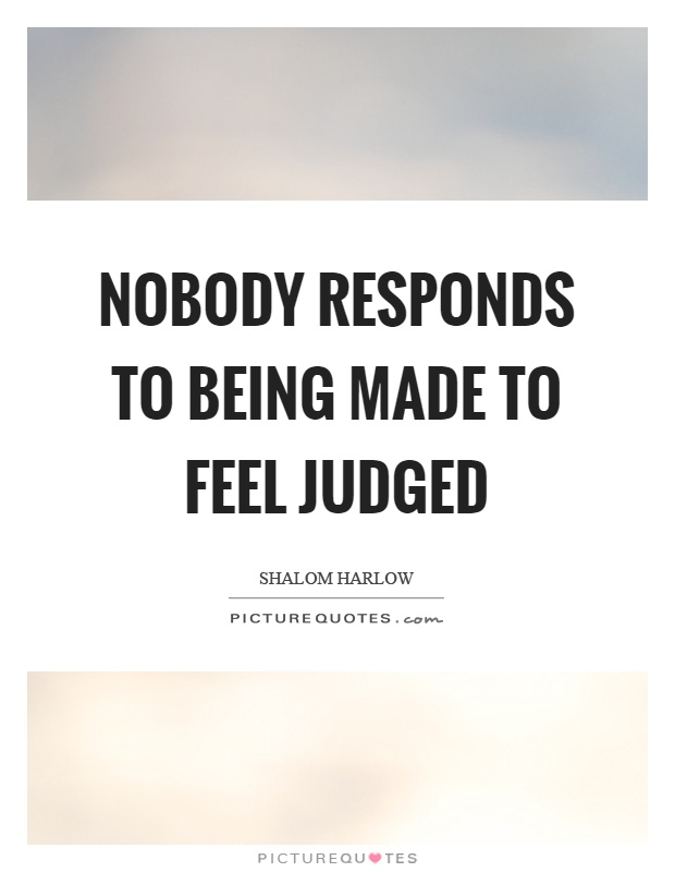 Nobody responds to being made to feel judged Picture Quote #1