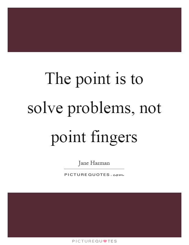 The point is to solve problems, not point fingers Picture Quote #1