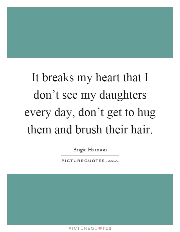It breaks my heart that I don't see my daughters every day, don't get to hug them and brush their hair Picture Quote #1