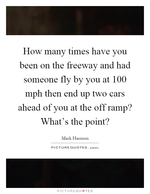 How many times have you been on the freeway and had someone fly by you at 100 mph then end up two cars ahead of you at the off ramp? What's the point? Picture Quote #1