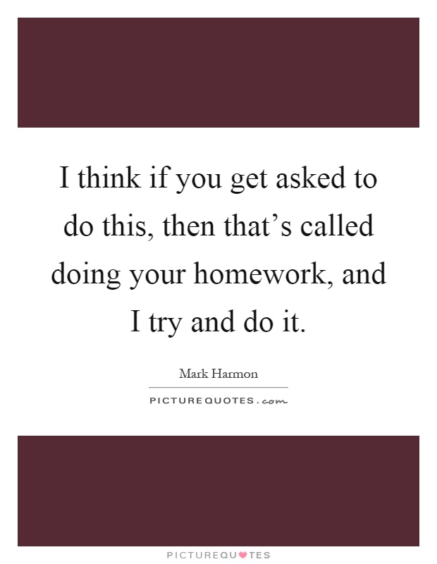 I think if you get asked to do this, then that's called doing your homework, and I try and do it Picture Quote #1