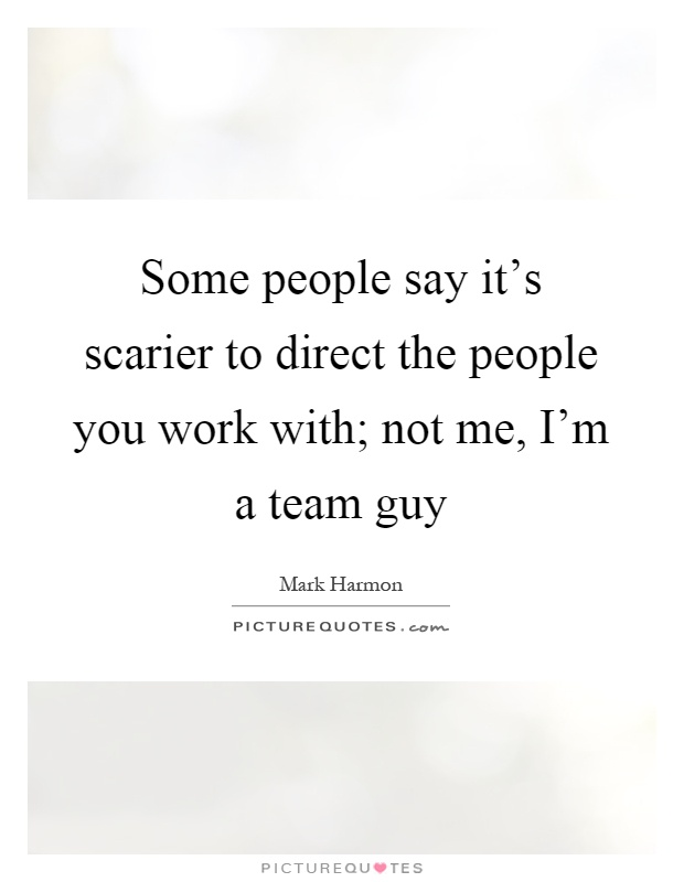 Some people say it's scarier to direct the people you work with; not me, I'm a team guy Picture Quote #1