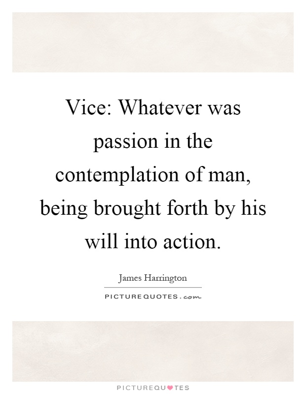 Vice: Whatever was passion in the contemplation of man, being brought forth by his will into action Picture Quote #1