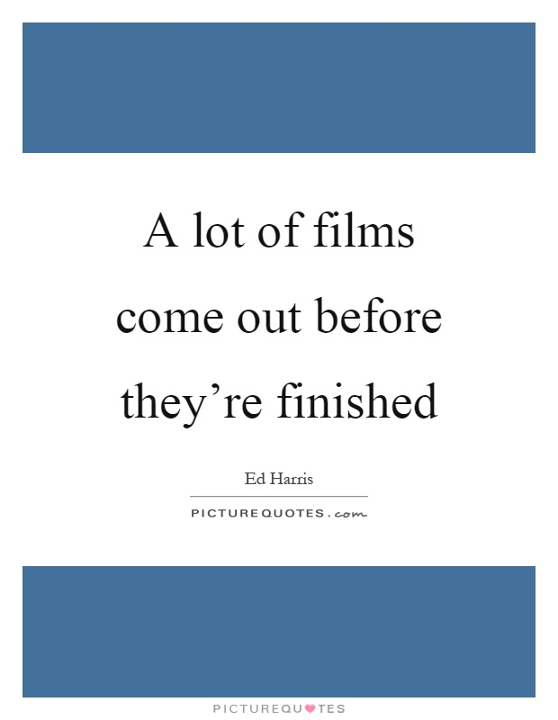 A lot of films come out before they're finished Picture Quote #1