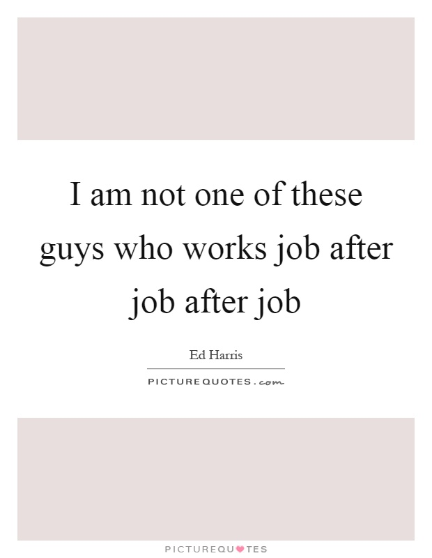 I am not one of these guys who works job after job after job Picture Quote #1