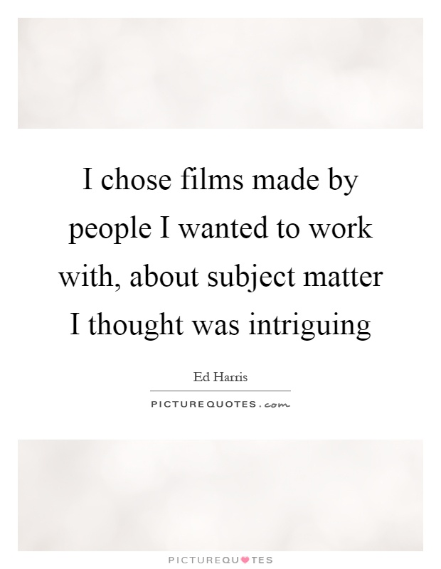 I chose films made by people I wanted to work with, about subject matter I thought was intriguing Picture Quote #1