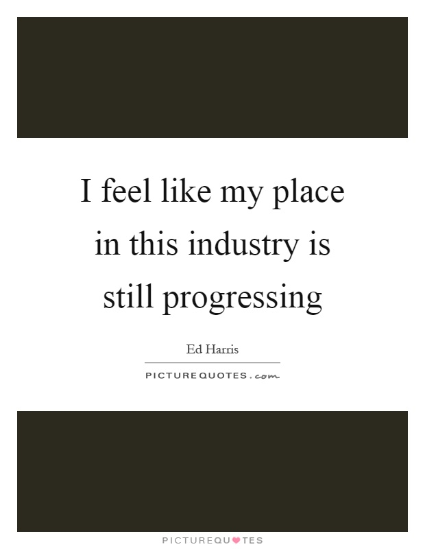 I feel like my place in this industry is still progressing Picture Quote #1
