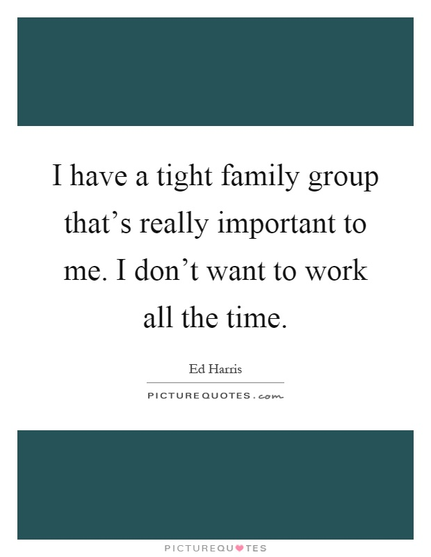 I have a tight family group that's really important to me. I don't want to work all the time Picture Quote #1