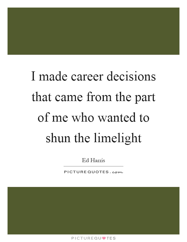 I made career decisions that came from the part of me who wanted to shun the limelight Picture Quote #1