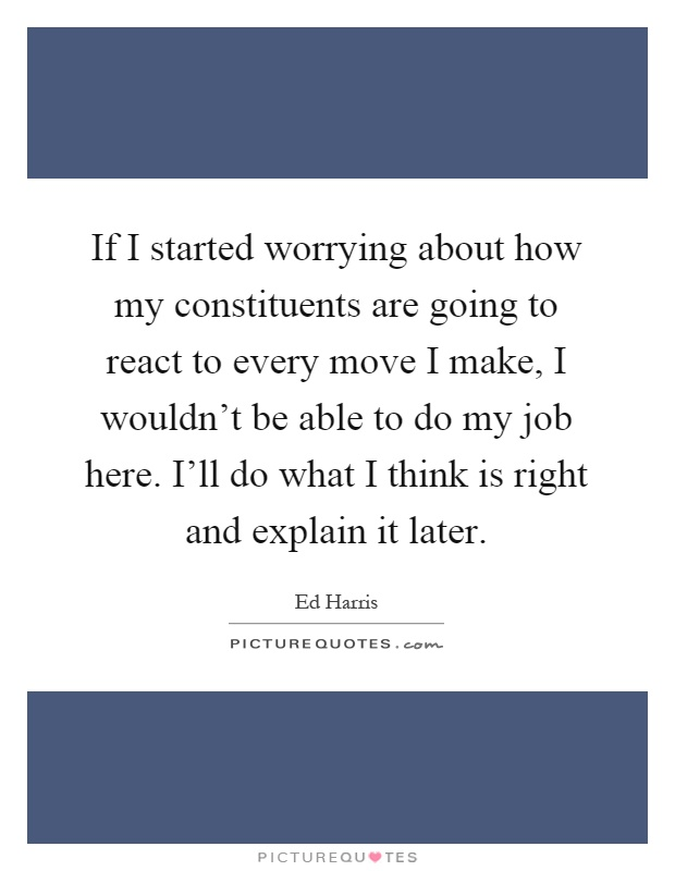 If I started worrying about how my constituents are going to react to every move I make, I wouldn't be able to do my job here. I'll do what I think is right and explain it later Picture Quote #1