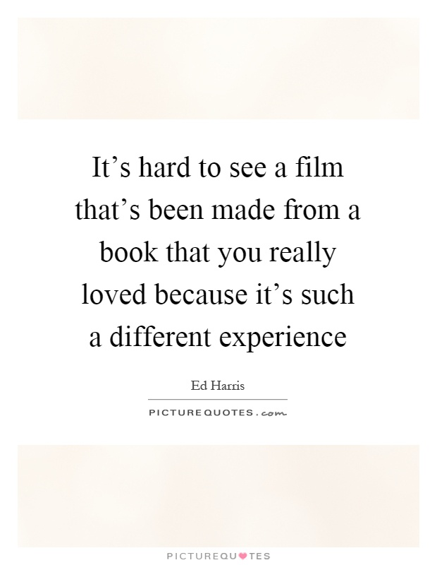 It's hard to see a film that's been made from a book that you really loved because it's such a different experience Picture Quote #1