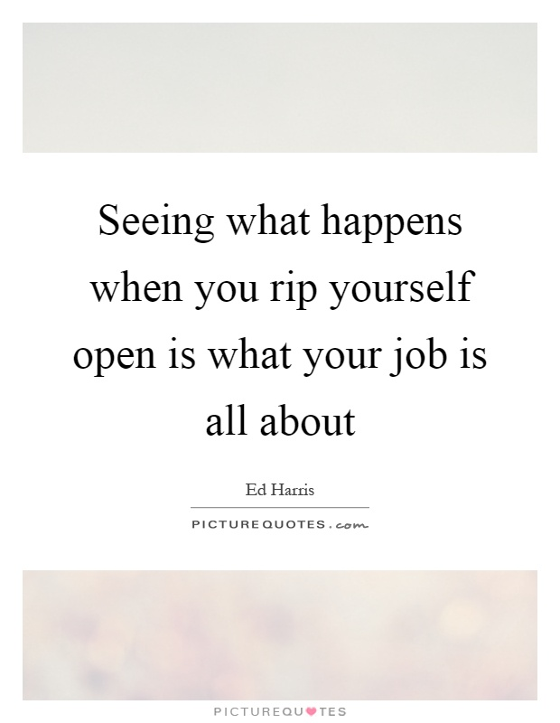 Seeing what happens when you rip yourself open is what your job is all about Picture Quote #1