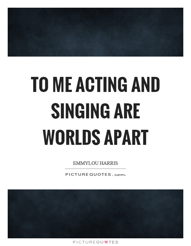 To me acting and singing are worlds apart Picture Quote #1