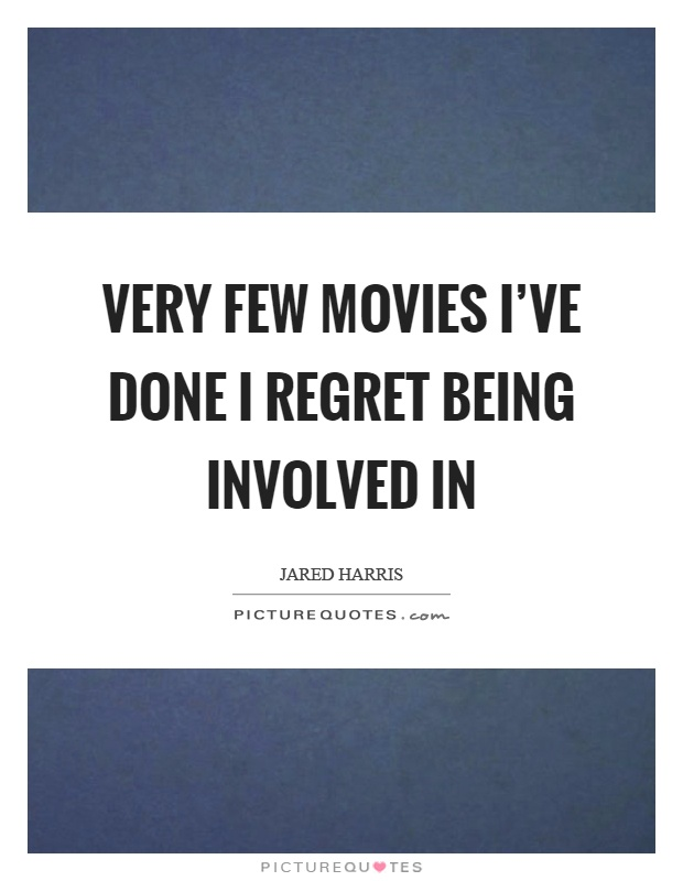 Very few movies I've done I regret being involved in Picture Quote #1