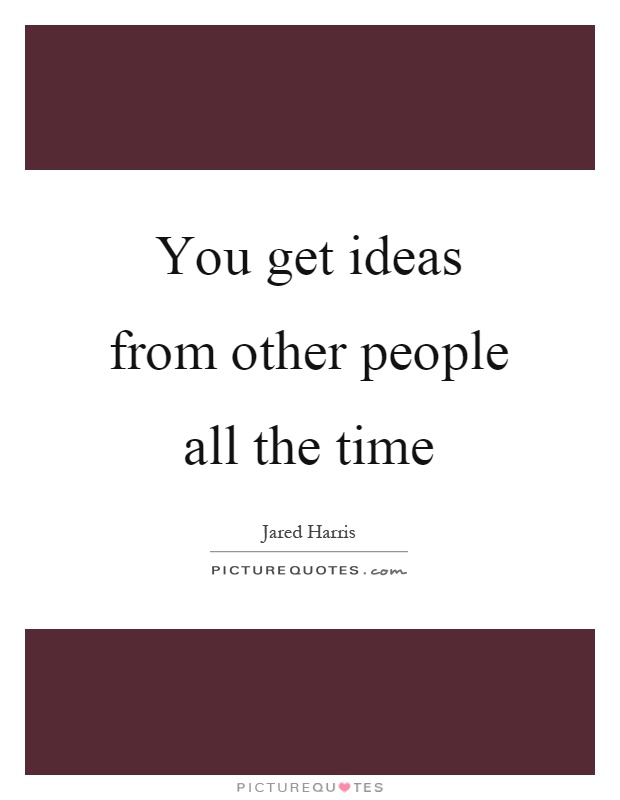 You get ideas from other people all the time Picture Quote #1