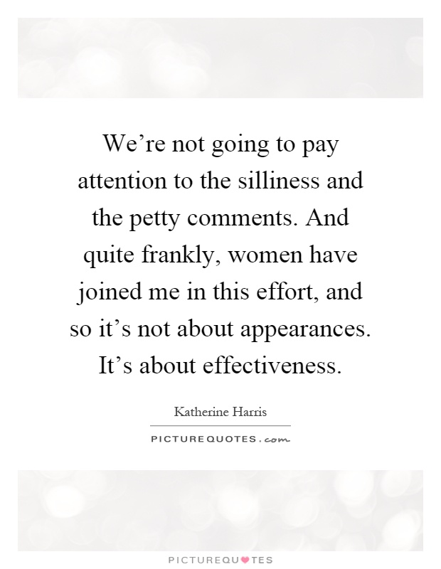 We're not going to pay attention to the silliness and the petty comments. And quite frankly, women have joined me in this effort, and so it's not about appearances. It's about effectiveness Picture Quote #1