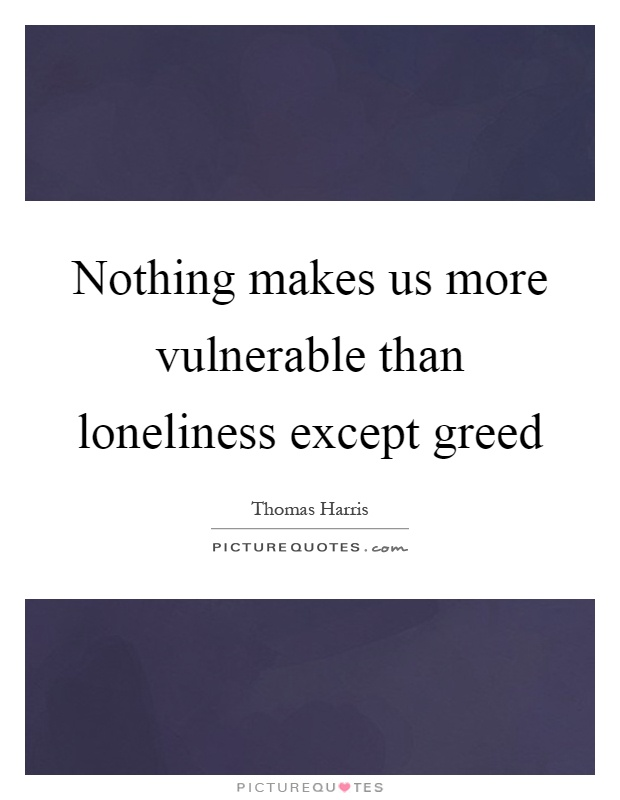 Nothing makes us more vulnerable than loneliness except greed Picture Quote #1