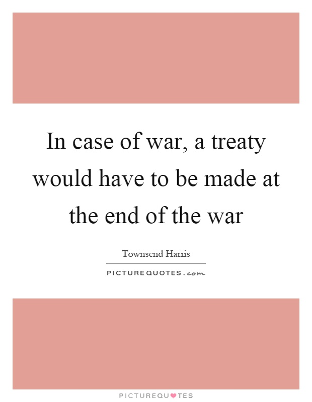 In case of war, a treaty would have to be made at the end of the war Picture Quote #1