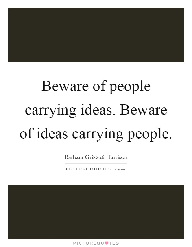 Beware of people carrying ideas. Beware of ideas carrying people Picture Quote #1