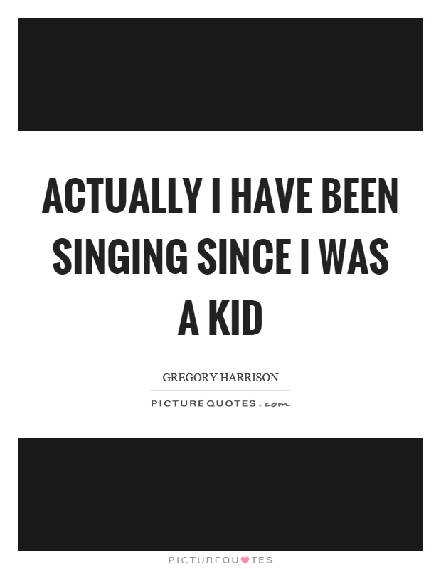 Actually i have been singing since i was a kid picture quote 1
