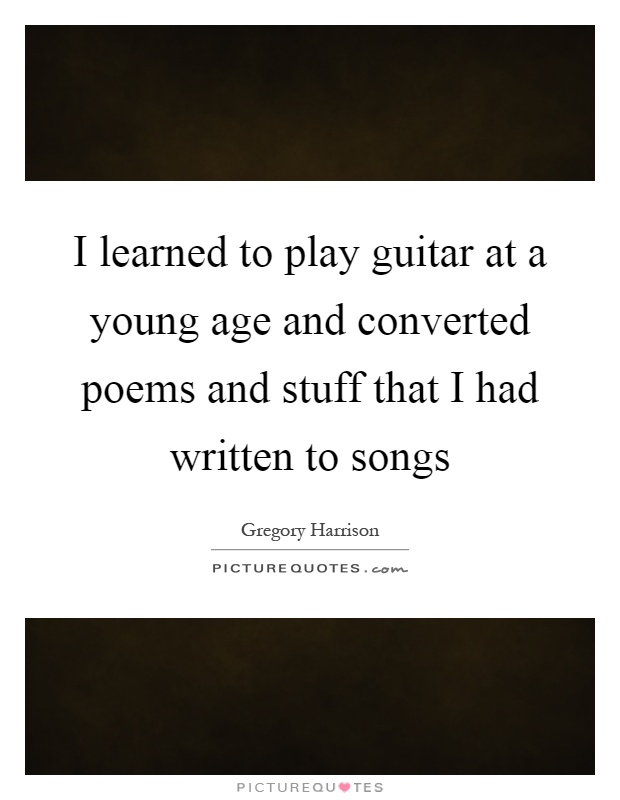 I learned to play guitar at a young age and converted poems and stuff that I had written to songs Picture Quote #1