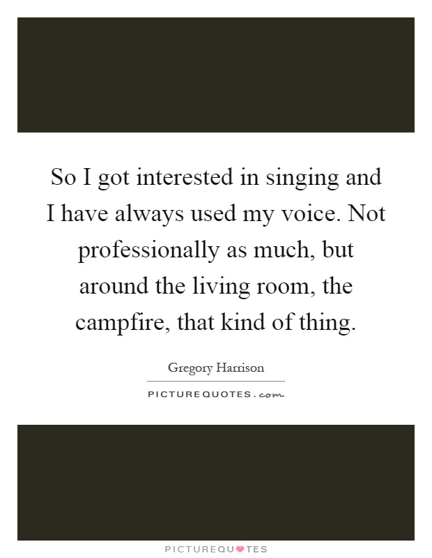 So I got interested in singing and I have always used my voice. Not professionally as much, but around the living room, the campfire, that kind of thing Picture Quote #1