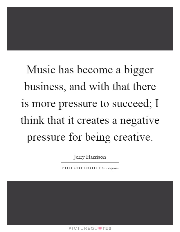 Music has become a bigger business, and with that there is more pressure to succeed; I think that it creates a negative pressure for being creative Picture Quote #1