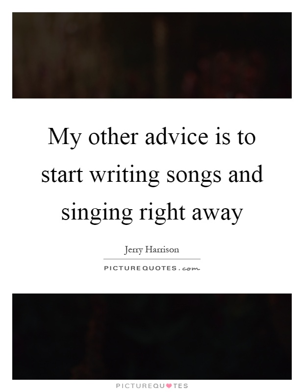 My other advice is to start writing songs and singing right away Picture Quote #1
