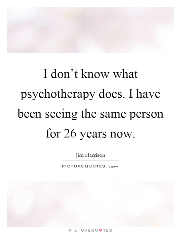 I don't know what psychotherapy does. I have been seeing the same person for 26 years now Picture Quote #1