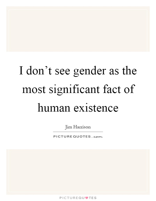 I don't see gender as the most significant fact of human existence Picture Quote #1
