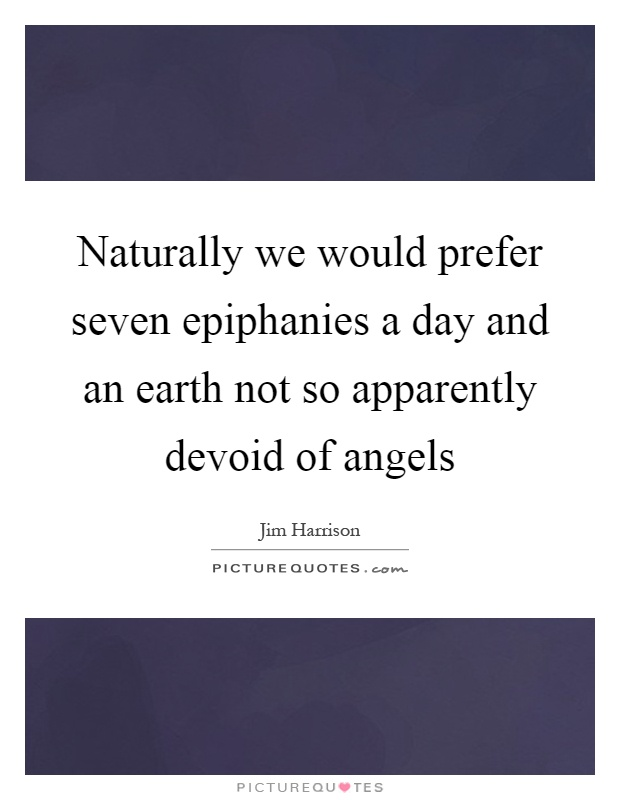 Naturally we would prefer seven epiphanies a day and an earth not so apparently devoid of angels Picture Quote #1