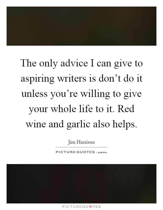 The only advice I can give to aspiring writers is don't do it unless you're willing to give your whole life to it. Red wine and garlic also helps Picture Quote #1