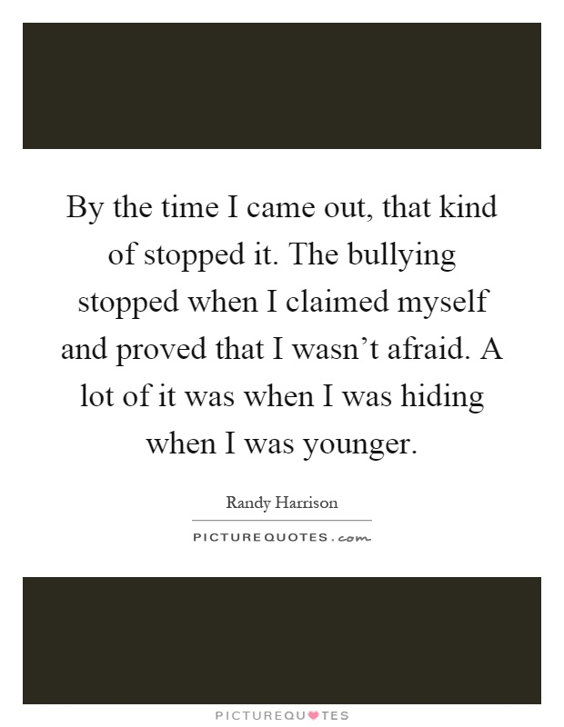 By the time I came out, that kind of stopped it. The bullying stopped when I claimed myself and proved that I wasn't afraid. A lot of it was when I was hiding when I was younger Picture Quote #1
