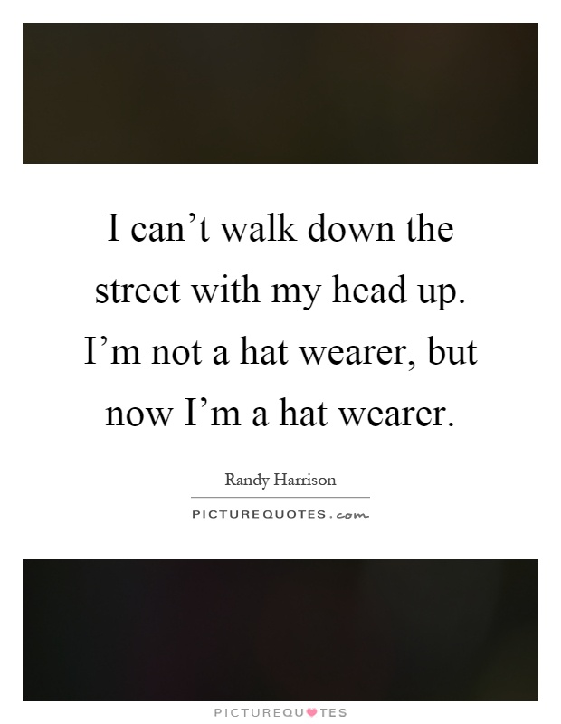I can't walk down the street with my head up. I'm not a hat wearer, but now I'm a hat wearer Picture Quote #1