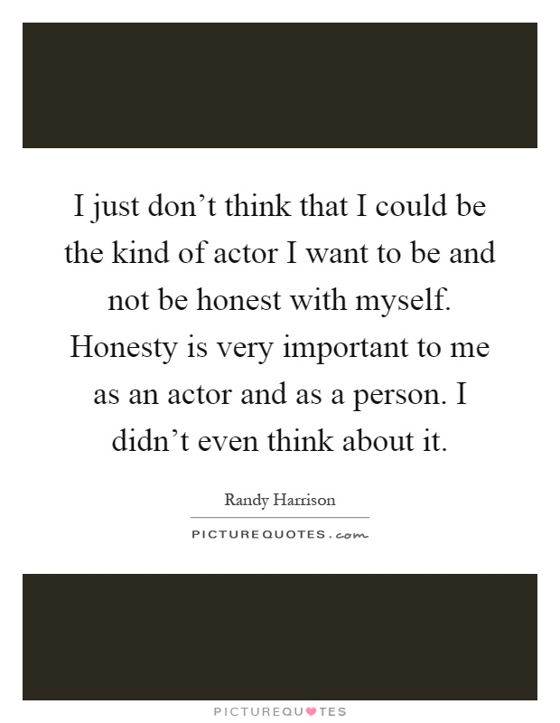 I just don't think that I could be the kind of actor I want to be and not be honest with myself. Honesty is very important to me as an actor and as a person. I didn't even think about it Picture Quote #1