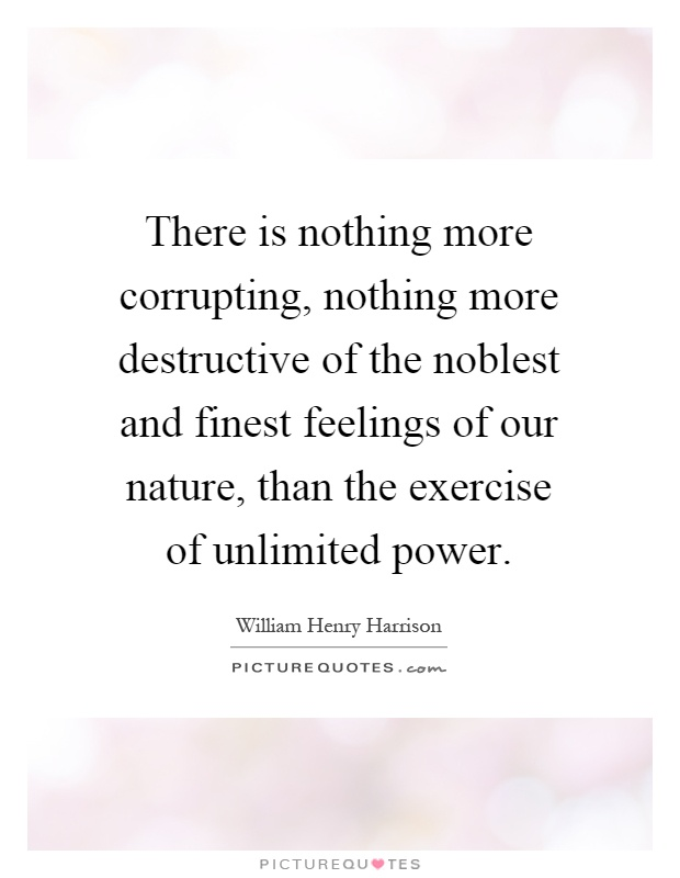 There is nothing more corrupting, nothing more destructive of the noblest and finest feelings of our nature, than the exercise of unlimited power Picture Quote #1