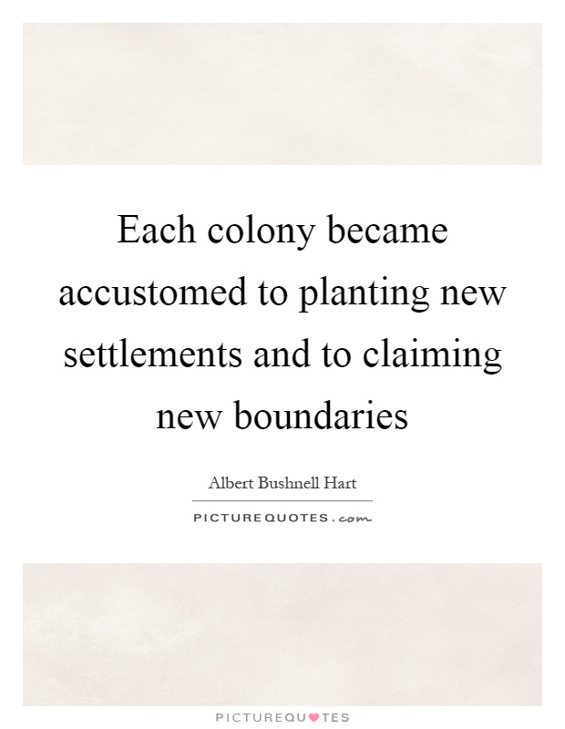 Each colony became accustomed to planting new settlements and to claiming new boundaries Picture Quote #1