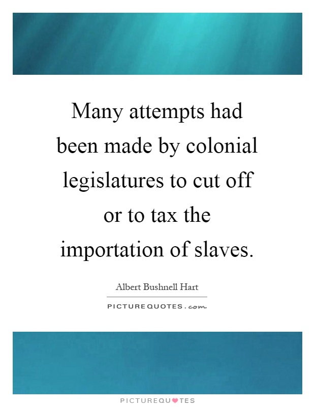 Many attempts had been made by colonial legislatures to cut off or to tax the importation of slaves Picture Quote #1