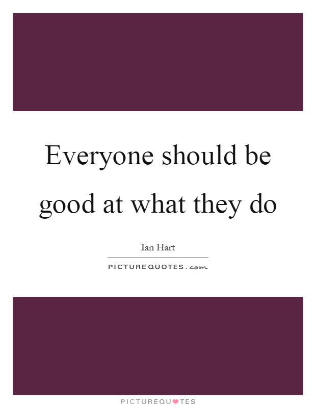 Everyone should be good at what they do Picture Quote #1