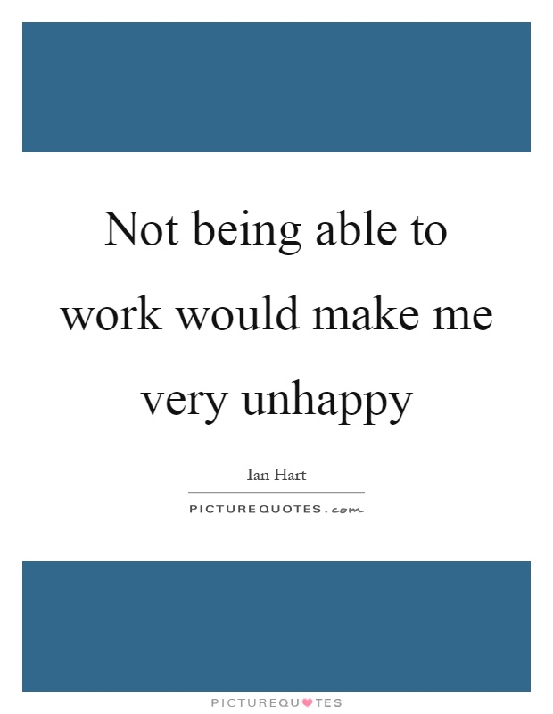 Not being able to work would make me very unhappy Picture Quote #1