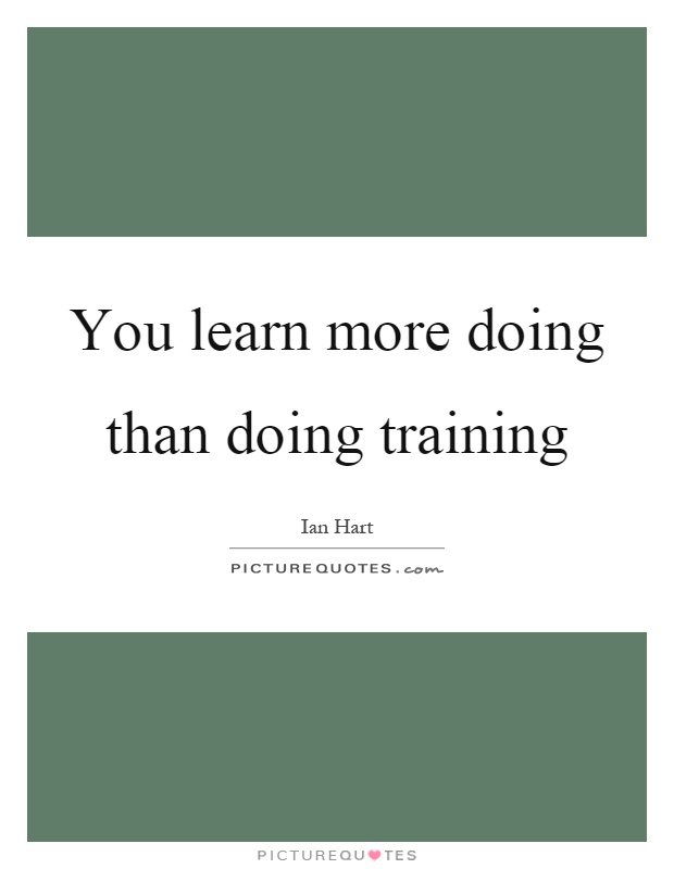 You learn more doing than doing training Picture Quote #1
