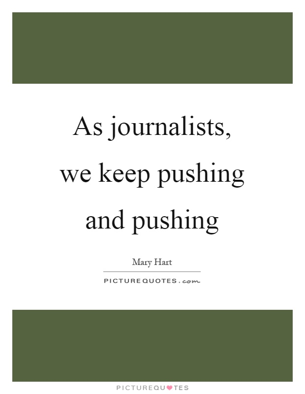 As journalists, we keep pushing and pushing Picture Quote #1